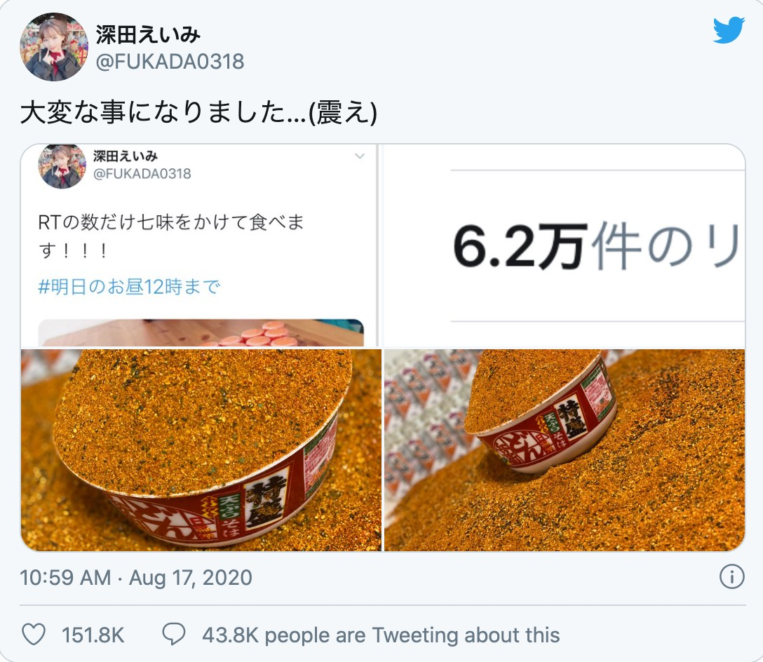 在Twitter上擁有150多萬追蹤的深田詠美,常常在社群上與粉絲們搞笑互動,也被譽為是可愛的「大喜利AV女優」,8月時她在Twitter上向粉絲喊話「多少轉推就吃多少七味粉」,不料節果竟有超過6.2萬則轉發,讓她超級驚訝。  七味粉是一種以辣椒為主的調味料,深受日本人喜愛。而深田詠美竟在Twitter上發起「多少轉推就把多少辣椒粉加進泡麵裡吃掉」的「自虐遊戲」,並附上一張有30瓶七味粉的照片。  但結果轉發數大大超出了深田詠美的想像,竟有6.2萬名粉絲都等著看她吃辣椒,也讓深田詠美對將要吃下肚的辣椒粉數量感到「超級絕望」。但秉持著守信的原則,深田還是認命面對現實,並在Twitter上傳了一張在超市採購七味粉的照片。  事發後第三天,深田再度上傳了一張「辣椒山泡麵」,她將所有七味粉加進泡麵裡,結果發現泡麵碗根本裝不下,不僅碗中堆成一座小山,連整個桌子都是滿滿的七味粉,讓觀眾驚呼「這吃下去會出人命吧!」  就在大家焦急不已,擔心深田會因此送醫時,隔日深田終於PO出了泡麵的下場:原來是經紀人吃掉了!經紀人面對著鏡頭一邊流鼻涕一邊流眼淚,大口地吃下從地獄來的泡麵,讓粉絲笑翻表示「經紀人真的不好當啊!」  當然這些辣椒粉並沒有吃完,於是深田詠美秉持著節儉的精神把他們全部裝和,冰進冰箱裡,打算日後再慢慢吃完。此時才有網友恍然大悟,原來這是業配啊,七味粉挑戰不僅讓深田的粉絲激增,同時還推廣了七味粉還有圖中的咚兵衛泡麵,讓大家不禁直誇深田真的是「老司機」。