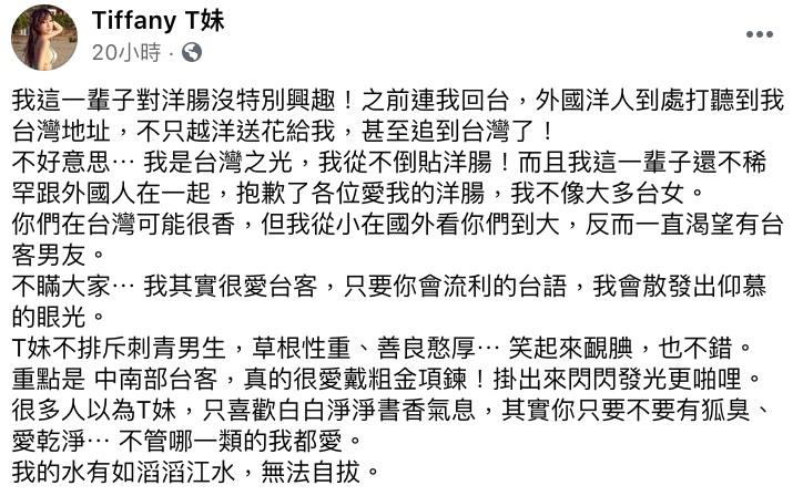 T妹曾在澳洲生活過一段時間,後因個人因素選擇搬回台灣居住,她也透露自己回國後,許多外國人仍會四處打聽她的住址,不僅越洋送花,有的更甚至追到台灣來。  「不好意思⋯ 我是台灣之光,我從不倒貼洋腸」,T妹也相當堅定的表示自己這輩子都對洋腸沒興趣,更不稀罕跟外國人交往:「抱歉了各位愛我的洋腸,我不像大多台女。」  對此T妹解釋自己從小在國外長大,見過太多外國人,因此反而一直渴望可以有個台客男友,更詳細列出了對理想中的另一半的條件,包含要會一口流利的台語,同時也不排斥有刺青的男生,如果還能草根性重、善良憨厚、笑起來靦腆就更加分了。  但最大的條件還是「愛乾淨、沒有狐臭」,T妹表示不管是哪一型的男生她都喜歡:「我的水有如滔滔江水,無法自拔」,底下許多粉絲紛紛開玩笑表示:「哪裡可以報名」、「你講的我全中,要不要考慮我」。  而近期T妹又再度被網紅「陳沂「槓上,昨日她發文同時諷刺雞排妹和T妹:「一樣喜歡脫光光要粉絲意淫她賺錢」、「一樣愛對時事發表看法,只是黑菊姊是綠色值得被原諒的顏色,T妹是親近赤匪的紅色」,最後更不留情狂嗆:「差別只在,一個是戴假髮的秦偉,另一個是戴假髮的黃國昌」,也引發三方粉絲在網路上筆戰。